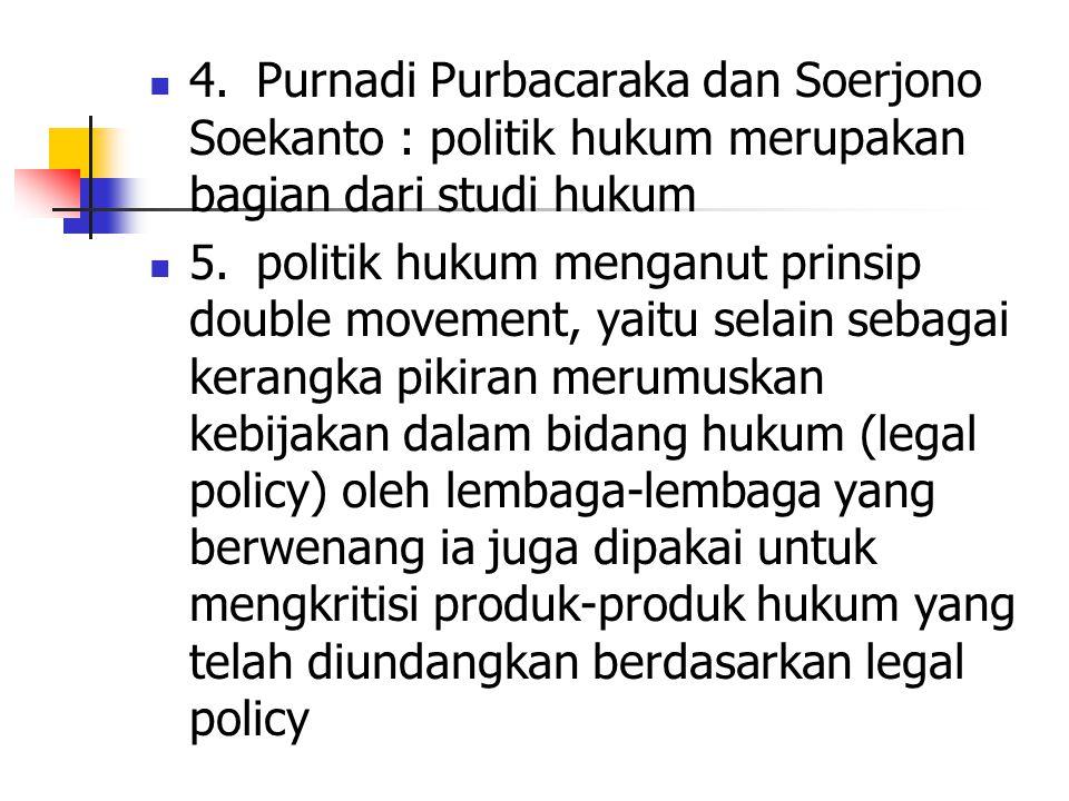 4. Purnadi Purbacaraka dan Soerjono Soekanto : politik hukum merupakan bagian dari studi hukum