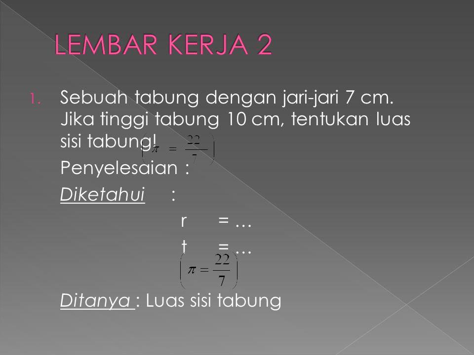 LEMBAR KERJA 2 Sebuah tabung dengan jari-jari 7 cm. Jika tinggi tabung 10 cm, tentukan luas sisi tabung!