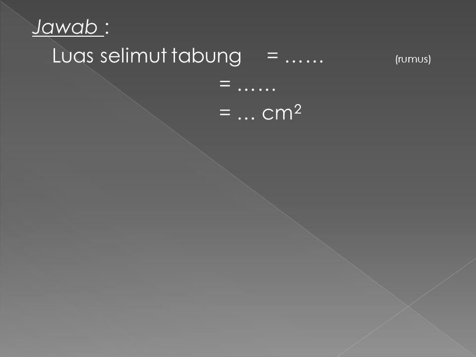 Jawab : Luas selimut tabung = …… (rumus) = …… = … cm2