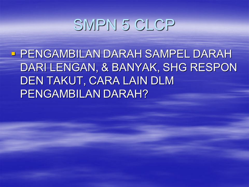 SMPN 5 CLCP PENGAMBILAN DARAH SAMPEL DARAH DARI LENGAN, & BANYAK, SHG RESPON DEN TAKUT, CARA LAIN DLM PENGAMBILAN DARAH