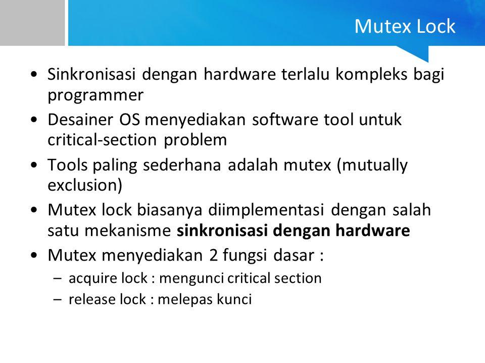 Mutex Lock Sinkronisasi dengan hardware terlalu kompleks bagi programmer. Desainer OS menyediakan software tool untuk critical-section problem.