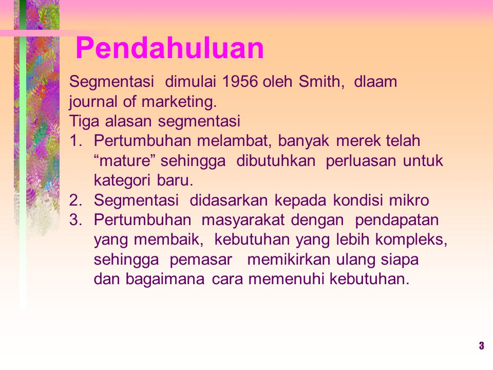 Pendahuluan Segmentasi dimulai 1956 oleh Smith, dlaam journal of marketing. Tiga alasan segmentasi.