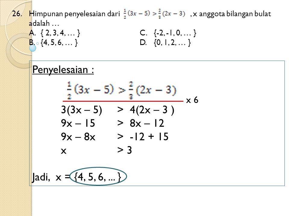 Penyelesaian : 3(3x – 5) > 4(2x – 3 ) 9x – 15 > 8x – 12