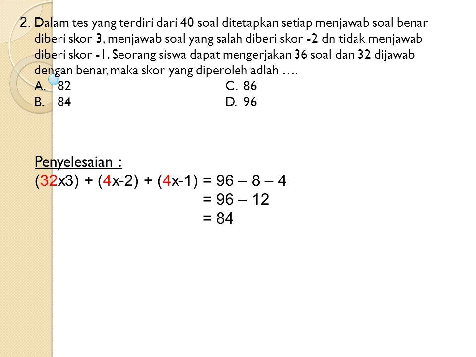 Penyelesaian : (32x3) + (4x-2) + (4x-1) = 96 – 8 – 4 = 96 – 12 = 84