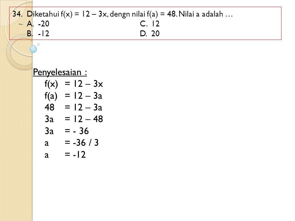 Penyelesaian : f(x) = 12 – 3x f(a) = 12 – 3a 48 = 12 – 3a 3a = 12 – 48