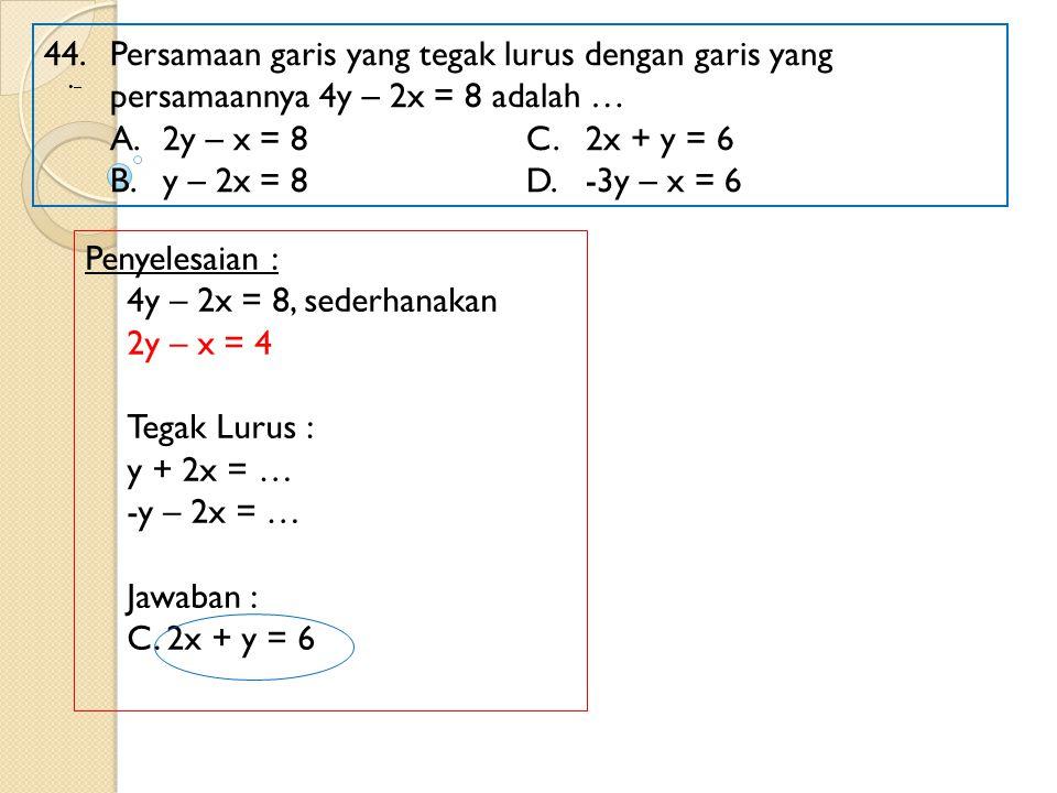 44. Persamaan garis yang tegak lurus dengan garis yang persamaannya 4y – 2x = 8 adalah …