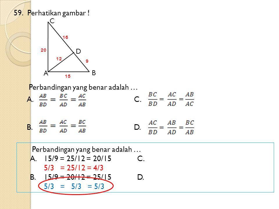 59. Perhatikan gambar ! A. C. B. D. A. 15/9 = 25/12 = 20/15 C.