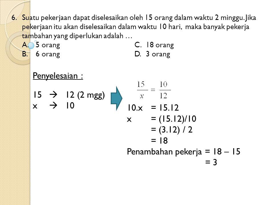 Penyelesaian : 15  12 (2 mgg) x  10 10.x = 15.12 x = (15.12)/10