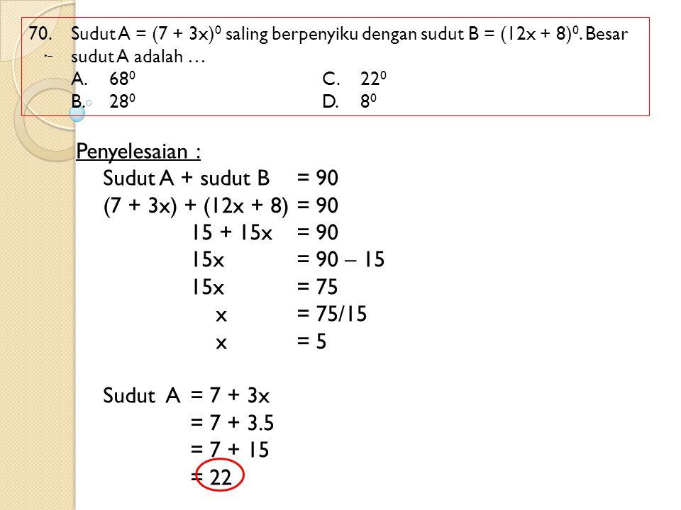 Penyelesaian : Sudut A + sudut B = 90 (7 + 3x) + (12x + 8) = 90