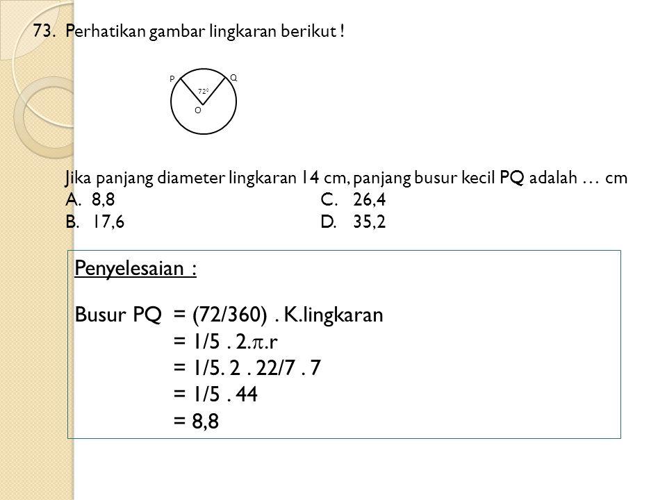 Busur PQ = (72/360) . K.lingkaran = 1/5 . 2..r = 1/5. 2 . 22/7 . 7