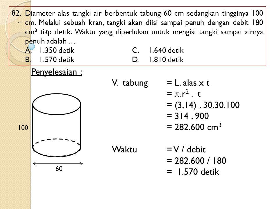 Penyelesaian : V. tabung = L. alas x t = .r2 . t = (3,14) . 30.30.100