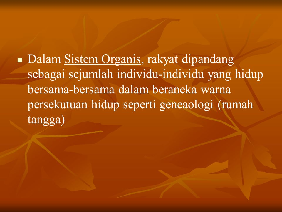 Dalam Sistem Organis, rakyat dipandang sebagai sejumlah individu-individu yang hidup bersama-bersama dalam beraneka warna persekutuan hidup seperti geneaologi (rumah tangga)