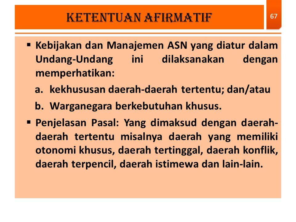 KETENTUAN AFIRMATIF Kebijakan dan Manajemen ASN yang diatur dalam Undang-Undang ini dilaksanakan dengan memperhatikan:
