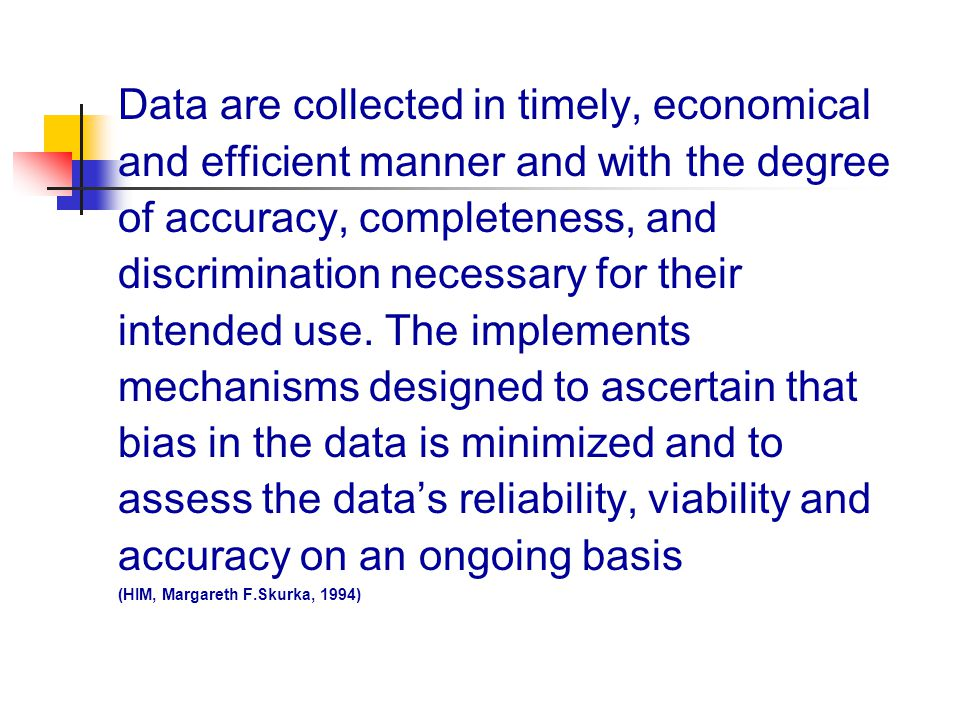 Data are collected in timely, economical and efficient manner and with the degree of accuracy, completeness, and discrimination necessary for their intended use. The implements mechanisms designed to ascertain that bias in the data is minimized and to assess the data's reliability, viability and accuracy on an ongoing basis (HIM, Margareth F.Skurka, 1994)