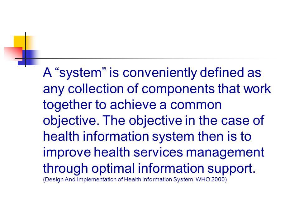 A system is conveniently defined as any collection of components that work together to achieve a common objective. The objective in the case of health information system then is to improve health services management through optimal information support.