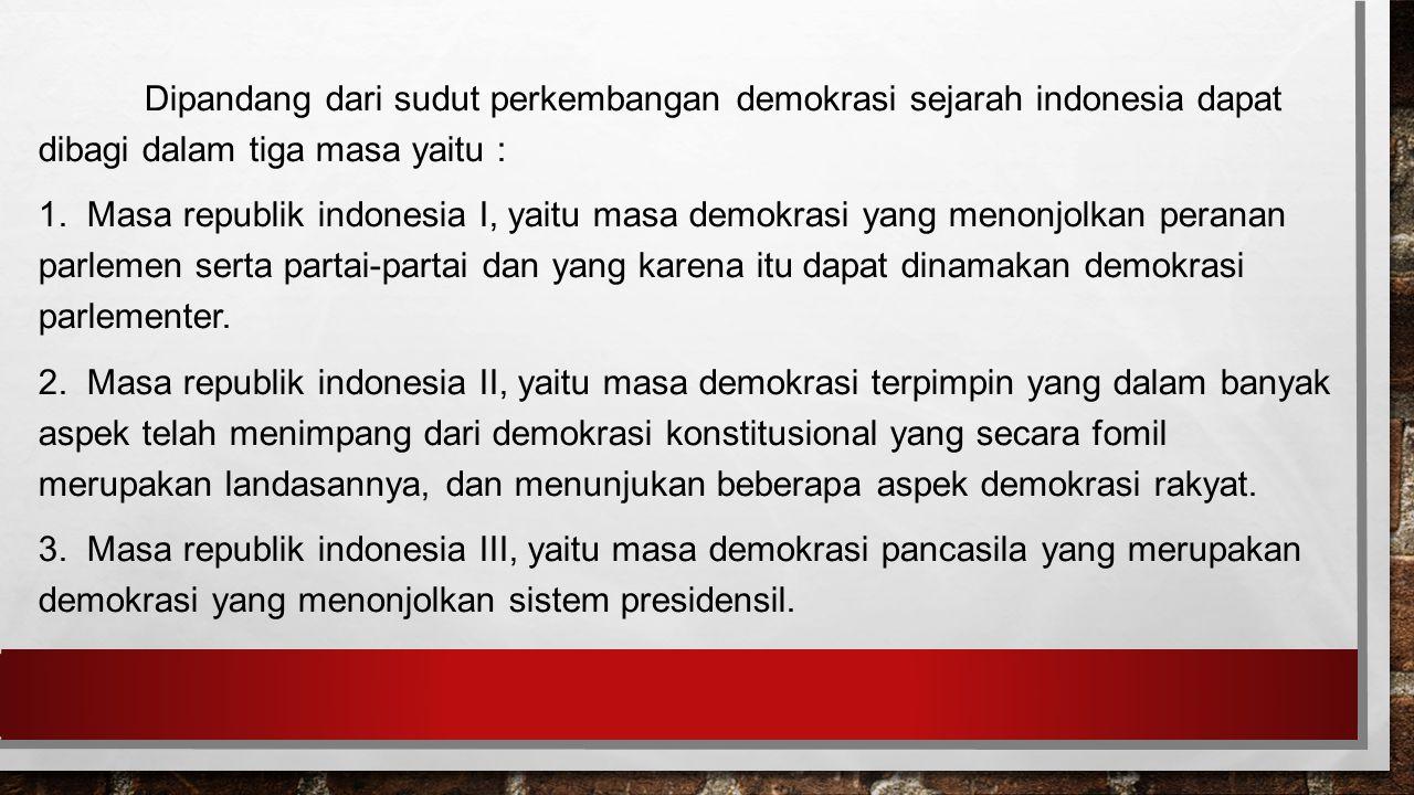Dipandang dari sudut perkembangan demokrasi sejarah indonesia dapat dibagi dalam tiga masa yaitu :