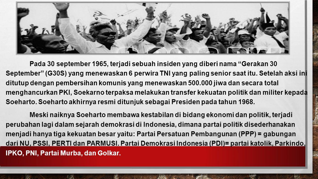 Pada 30 september 1965, terjadi sebuah insiden yang diberi nama Gerakan 30 September (G30S) yang menewaskan 6 perwira TNI yang paling senior saat itu. Setelah aksi ini ditutup dengan pembersihan komunis yang menewaskan 500.000 jiwa dan secara total menghancurkan PKI, Soekarno terpaksa melakukan transfer kekuatan politik dan militer kepada Soeharto. Soeharto akhirnya resmi ditunjuk sebagai Presiden pada tahun 1968.