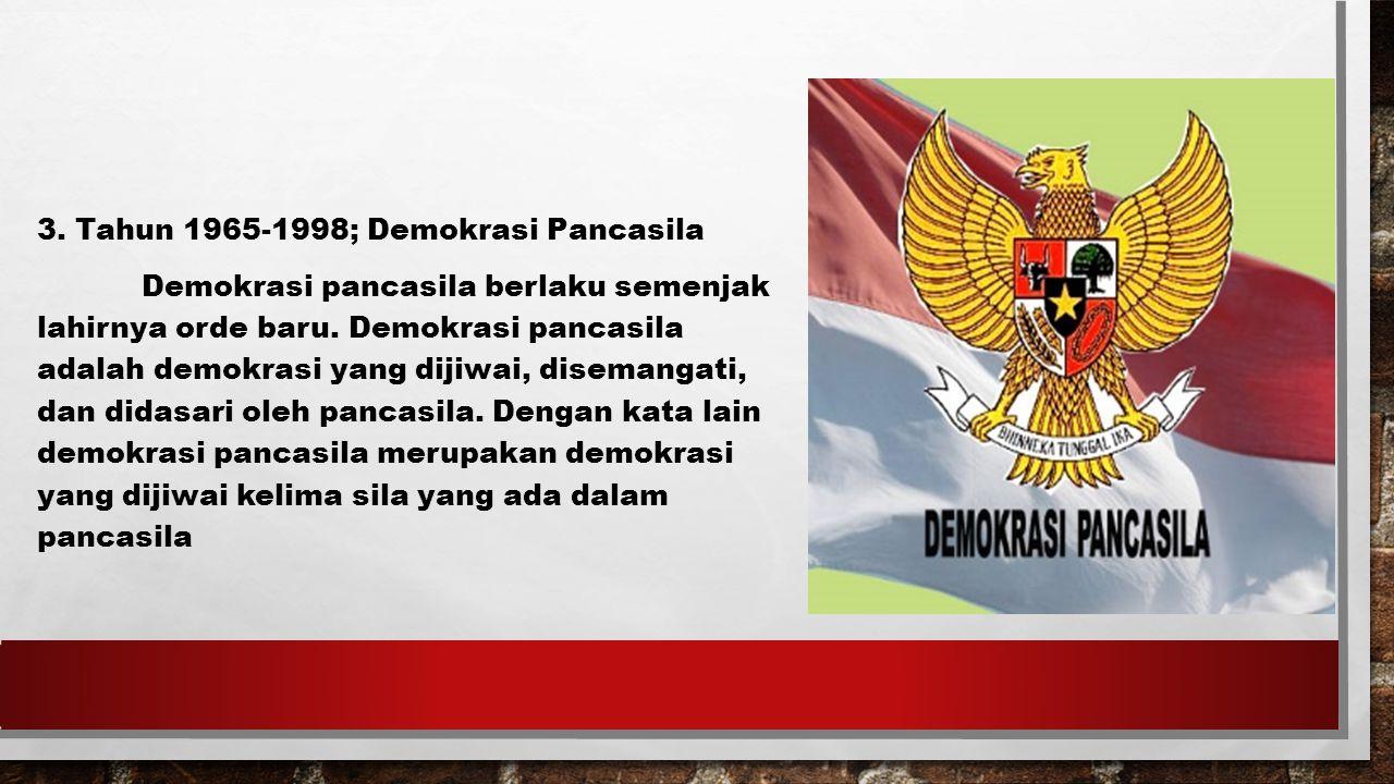 3. Tahun 1965-1998; Demokrasi Pancasila Demokrasi pancasila berlaku semenjak lahirnya orde baru.