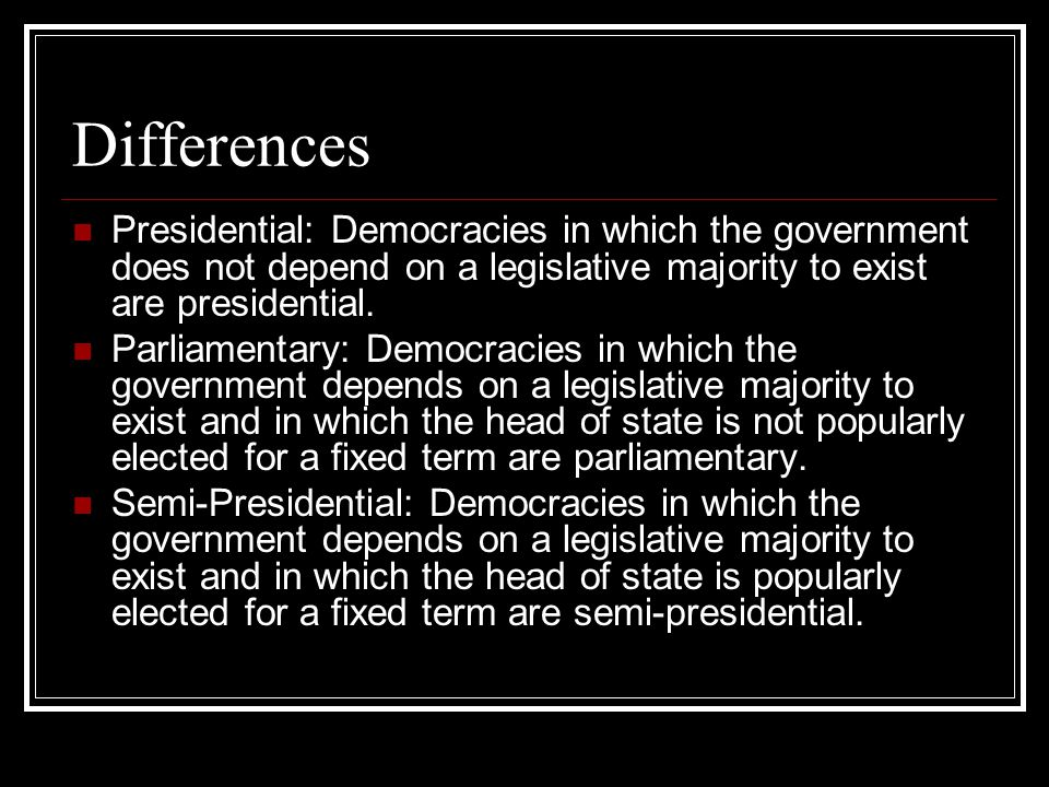 Differences Presidential: Democracies in which the government does not depend on a legislative majority to exist are presidential.