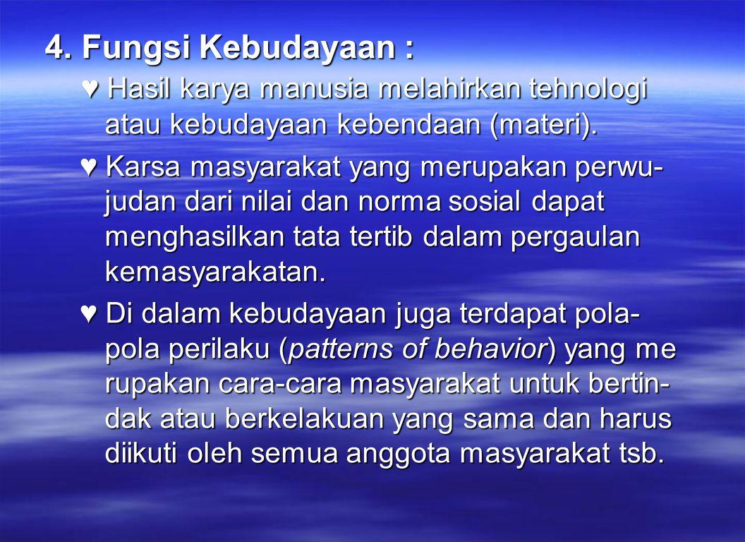 4. Fungsi Kebudayaan : ♥ Hasil karya manusia melahirkan tehnologi atau kebudayaan kebendaan (materi).
