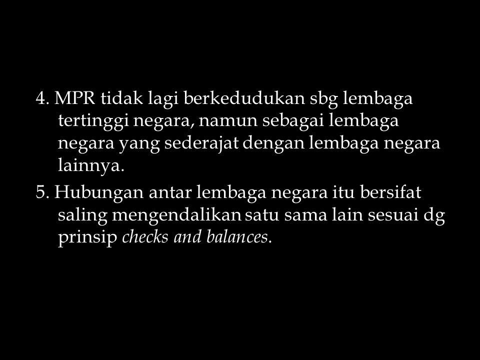 4. MPR tidak lagi berkedudukan sbg lembaga tertinggi negara, namun sebagai lembaga negara yang sederajat dengan lembaga negara lainnya.