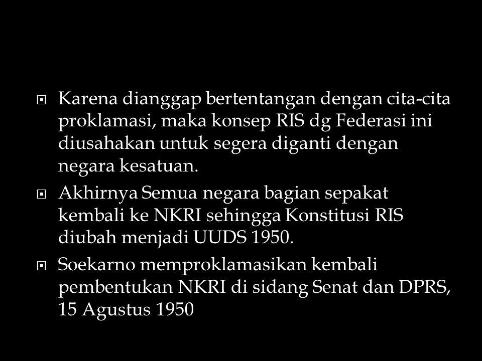 Karena dianggap bertentangan dengan cita-cita proklamasi, maka konsep RIS dg Federasi ini diusahakan untuk segera diganti dengan negara kesatuan.