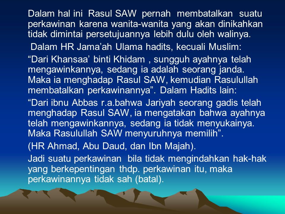 Dalam hal ini Rasul SAW pernah membatalkan suatu perkawinan karena wanita-wanita yang akan dinikahkan tidak dimintai persetujuannya lebih dulu oleh walinya.