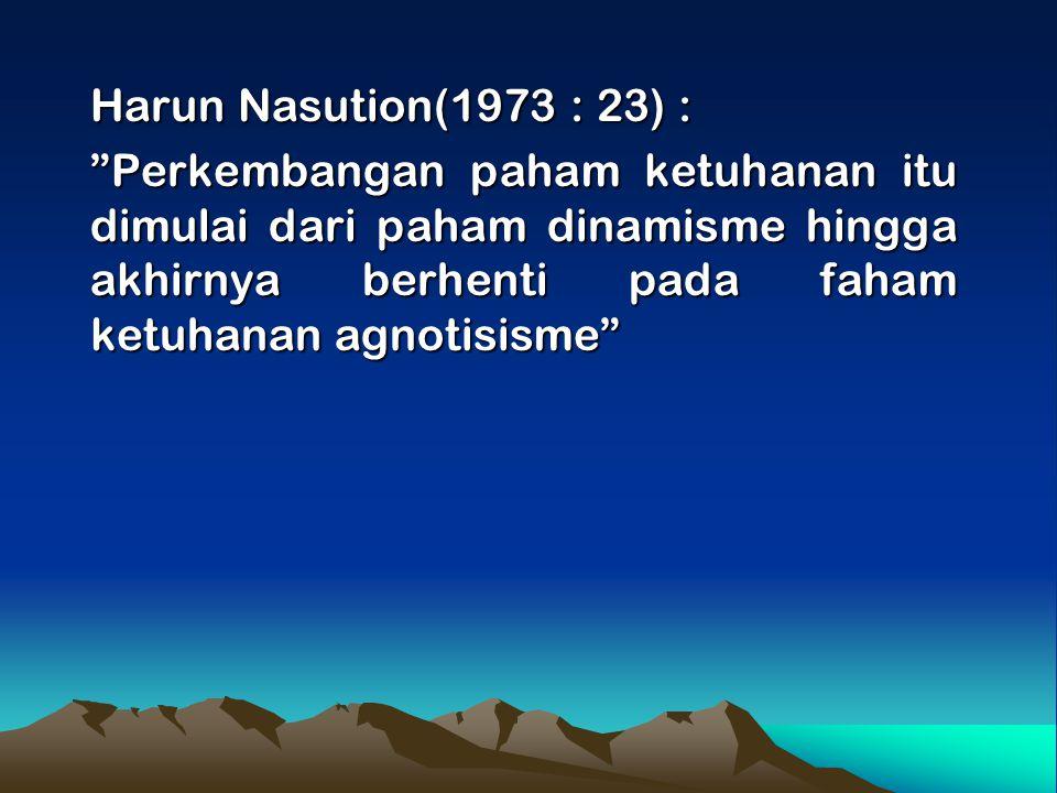 Harun Nasution(1973 : 23) : Perkembangan paham ketuhanan itu dimulai dari paham dinamisme hingga akhirnya berhenti pada faham ketuhanan agnotisisme