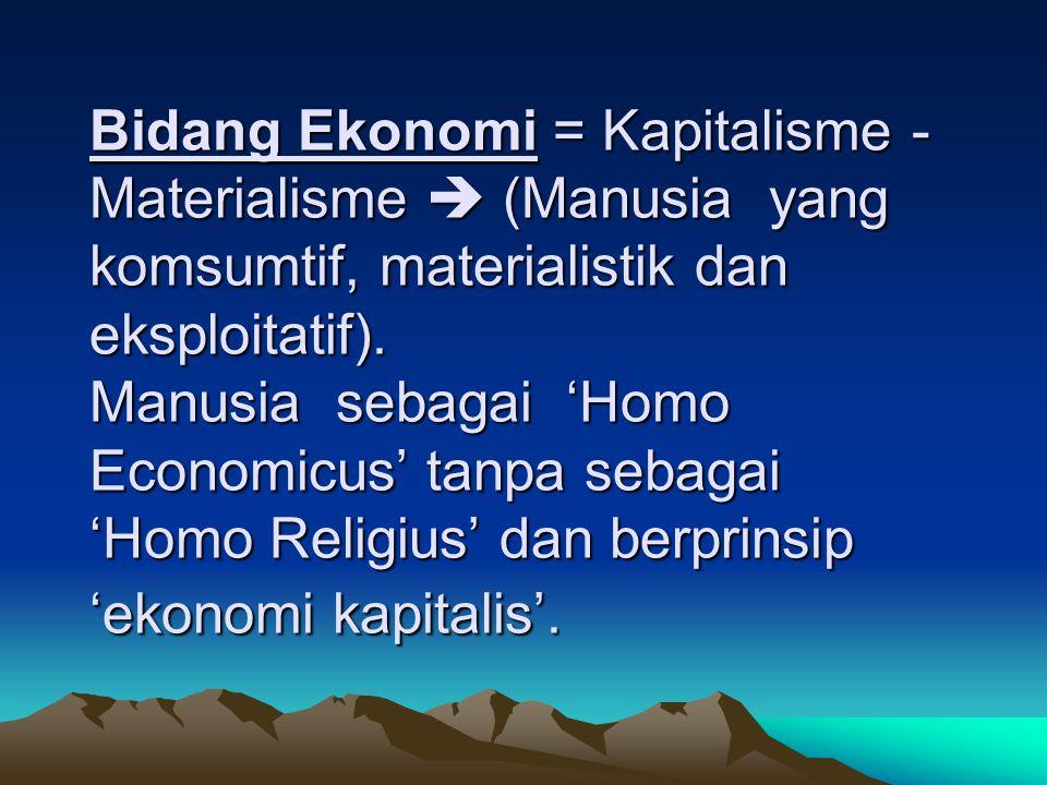 Bidang Ekonomi = Kapitalisme -Materialisme  (Manusia yang komsumtif, materialistik dan eksploitatif).