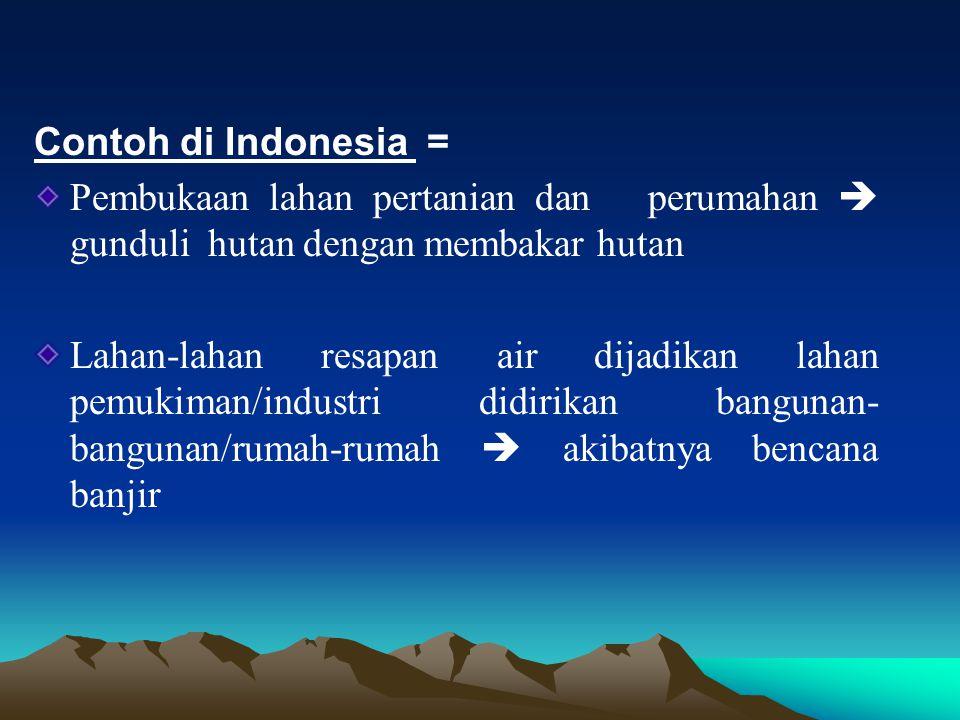Contoh di Indonesia = Pembukaan lahan pertanian dan perumahan  gunduli hutan dengan membakar hutan.