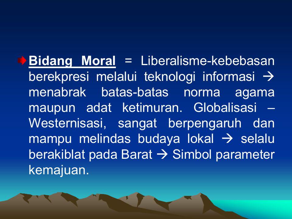 Bidang Moral = Liberalisme-kebebasan berekpresi melalui teknologi informasi  menabrak batas-batas norma agama maupun adat ketimuran.
