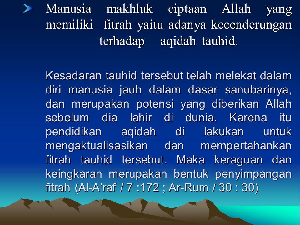 Manusia makhluk ciptaan Allah yang memiliki fitrah yaitu adanya kecenderungan terhadap aqidah tauhid.