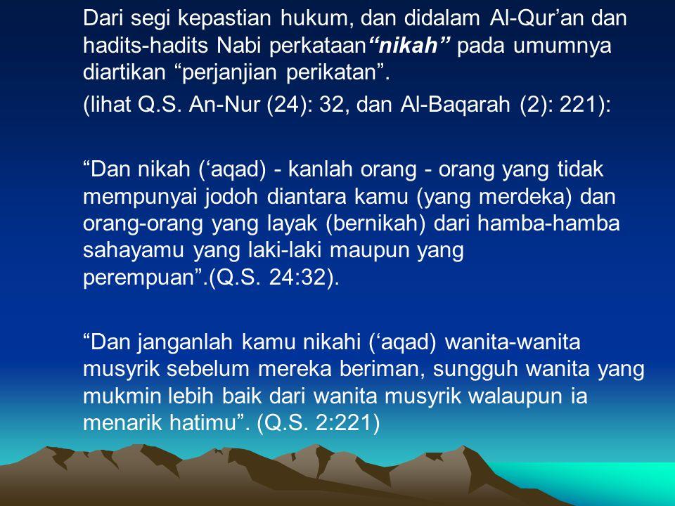 Dari segi kepastian hukum, dan didalam Al-Qur'an dan hadits-hadits Nabi perkataan nikah pada umumnya diartikan perjanjian perikatan .