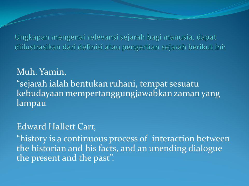 Ungkapan mengenai relevansi sejarah bagi manusia, dapat diilustrasikan dari definisi atau pengertian sejarah berikut ini: