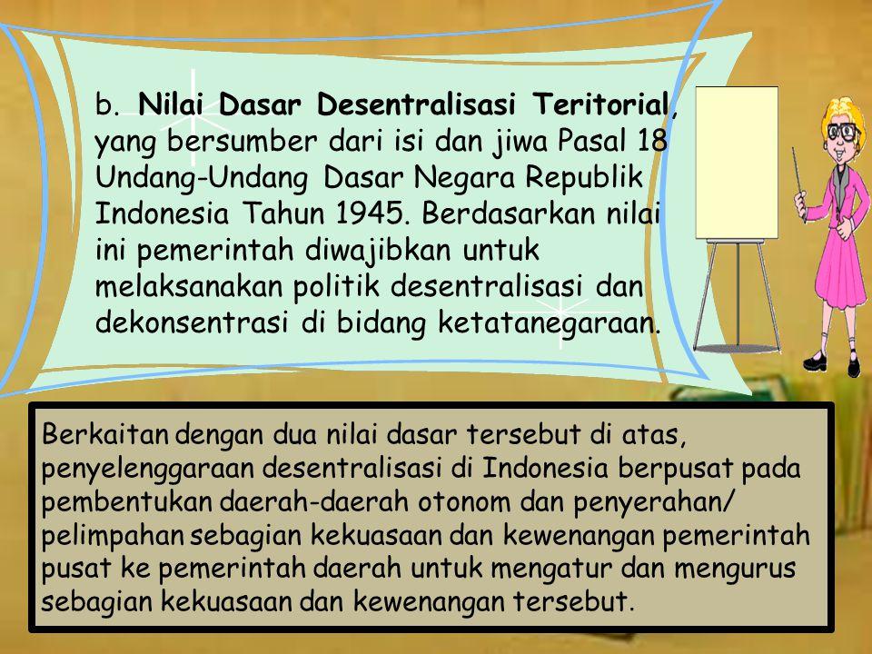 b. Nilai Dasar Desentralisasi Teritorial, yang bersumber dari isi dan jiwa Pasal 18 Undang-Undang Dasar Negara Republik Indonesia Tahun 1945. Berdasarkan nilai ini pemerintah diwajibkan untuk melaksanakan politik desentralisasi dan dekonsentrasi di bidang ketatanegaraan.