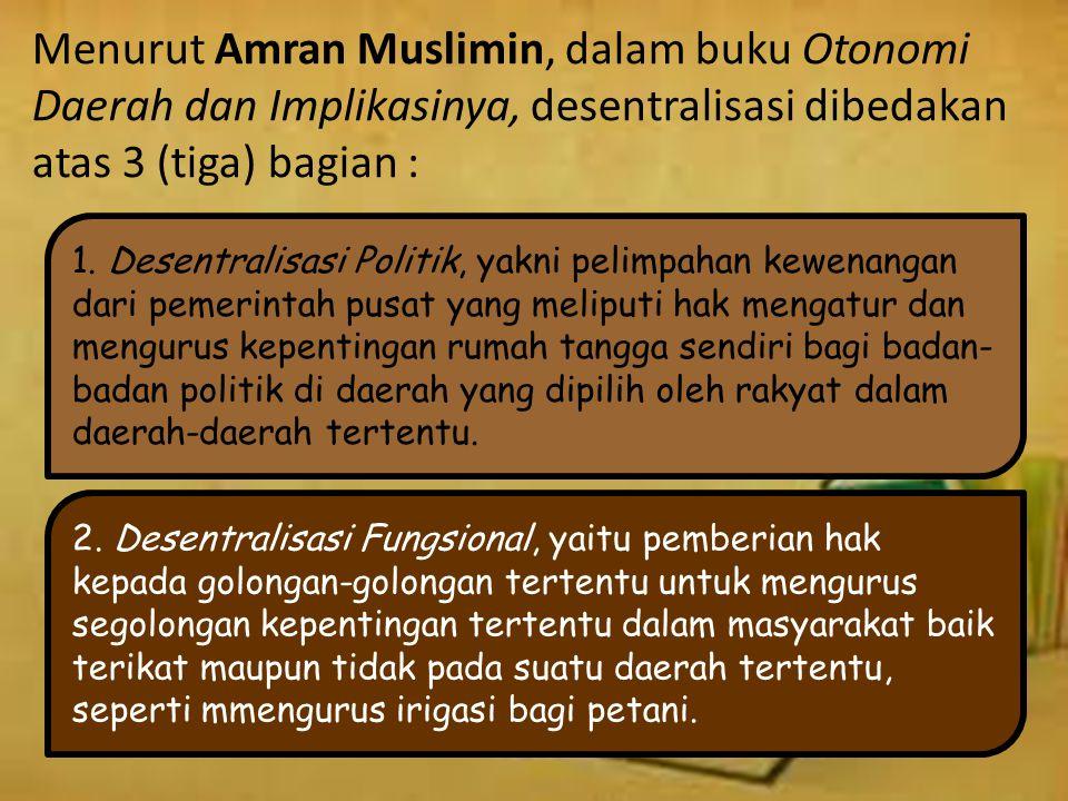 Menurut Amran Muslimin, dalam buku Otonomi Daerah dan Implikasinya, desentralisasi dibedakan atas 3 (tiga) bagian :