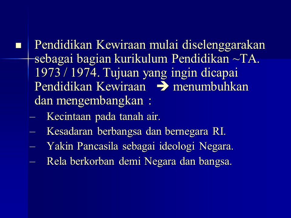 Pendidikan Kewiraan mulai diselenggarakan sebagai bagian kurikulum Pendidikan ~TA. 1973 / 1974. Tujuan yang ingin dicapai Pendidikan Kewiraan  menumbuhkan dan mengembangkan :