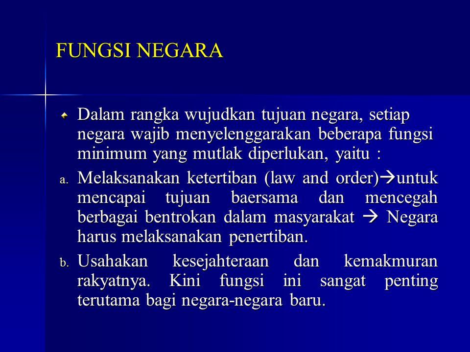 FUNGSI NEGARA Dalam rangka wujudkan tujuan negara, setiap negara wajib menyelenggarakan beberapa fungsi minimum yang mutlak diperlukan, yaitu :