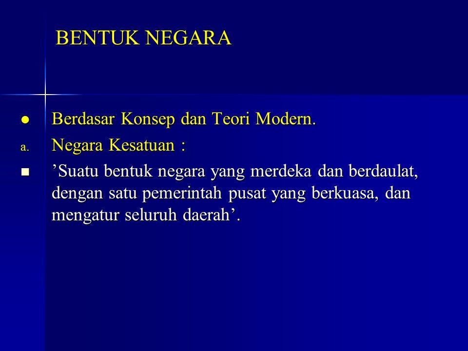 BENTUK NEGARA Berdasar Konsep dan Teori Modern. Negara Kesatuan :