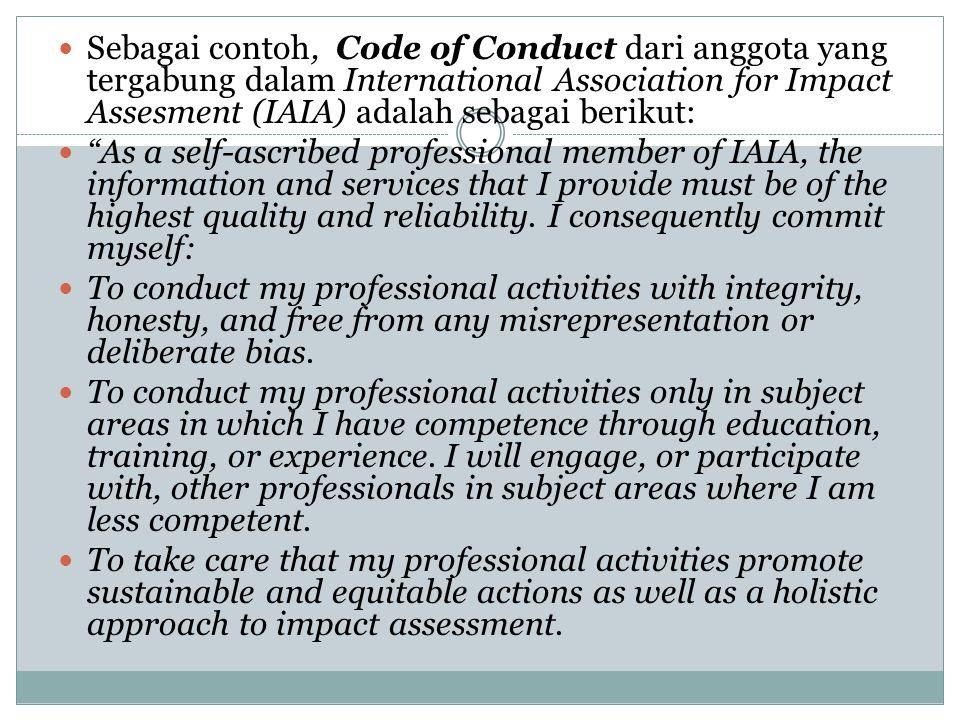 Sebagai contoh, Code of Conduct dari anggota yang tergabung dalam International Association for Impact Assesment (IAIA) adalah sebagai berikut:
