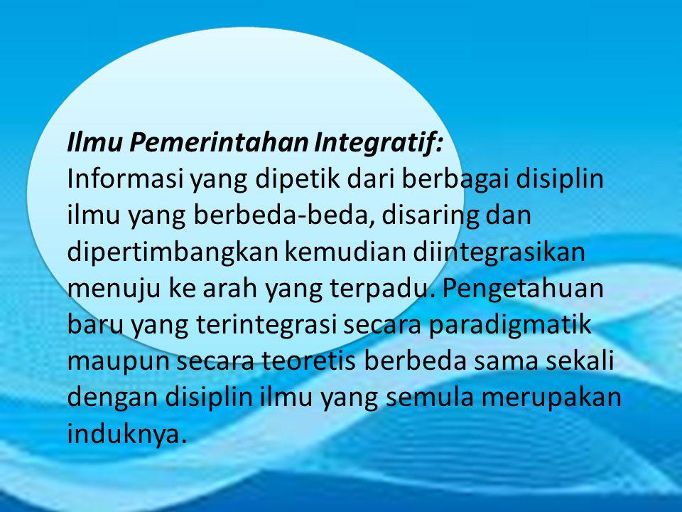 Ilmu Pemerintahan Integratif: Informasi yang dipetik dari berbagai disiplin ilmu yang berbeda-beda, disaring dan dipertimbangkan kemudian diintegrasikan menuju ke arah yang terpadu.