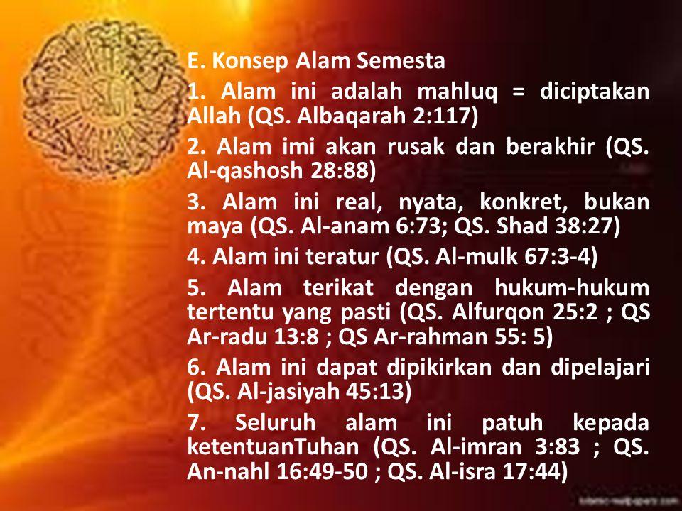 E. Konsep Alam Semesta 1. Alam ini adalah mahluq = diciptakan Allah (QS. Albaqarah 2:117) 2. Alam imi akan rusak dan berakhir (QS. Al-qashosh 28:88)