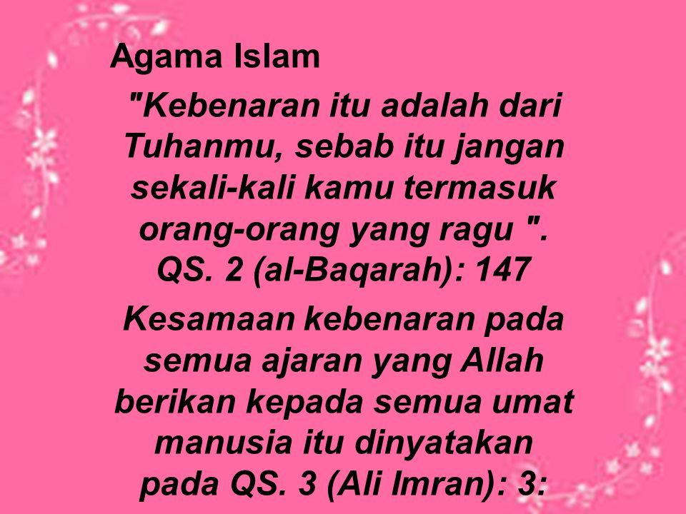 Agama Islam Kebenaran itu adalah dari Tuhanmu, sebab itu jangan sekali-kali kamu termasuk orang-orang yang ragu . QS. 2 (al-Baqarah): 147.