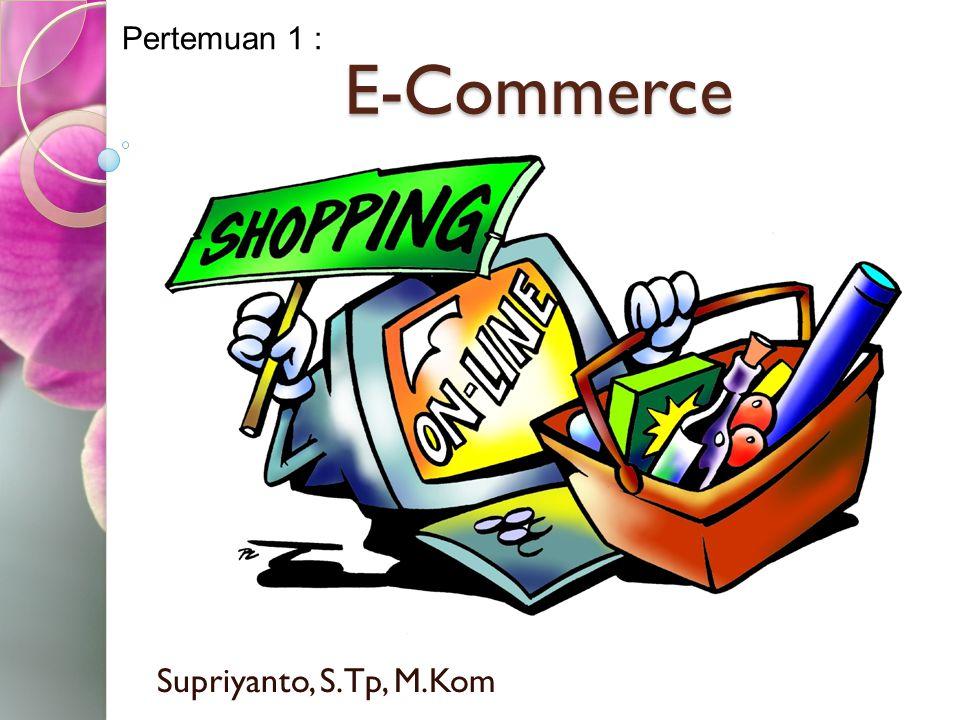 Pertemuan 1 : E-Commerce Supriyanto, S.Tp, M.Kom