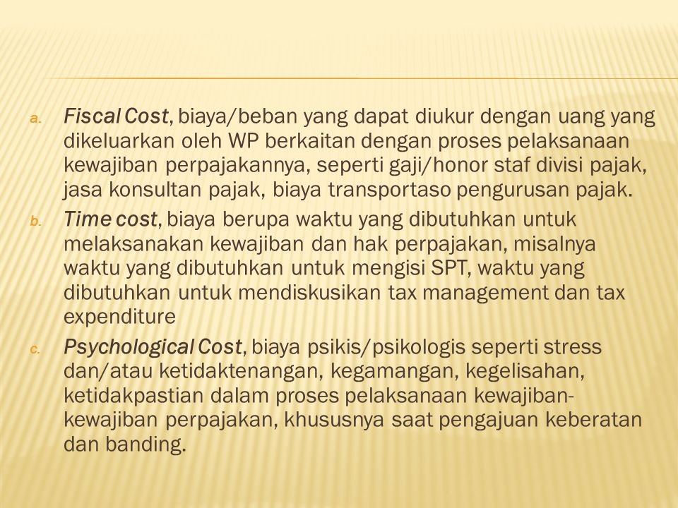Fiscal Cost, biaya/beban yang dapat diukur dengan uang yang dikeluarkan oleh WP berkaitan dengan proses pelaksanaan kewajiban perpajakannya, seperti gaji/honor staf divisi pajak, jasa konsultan pajak, biaya transportaso pengurusan pajak.