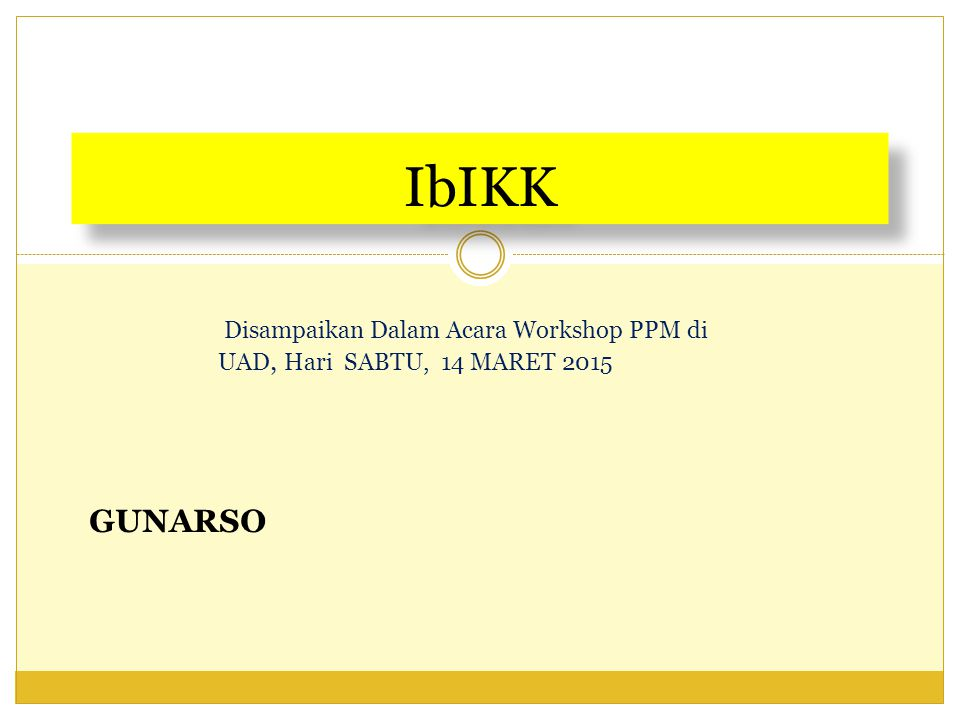 IbIKK Disampaikan Dalam Acara Workshop PPM di UAD, Hari SABTU, 14 MARET 2015 GUNARSO