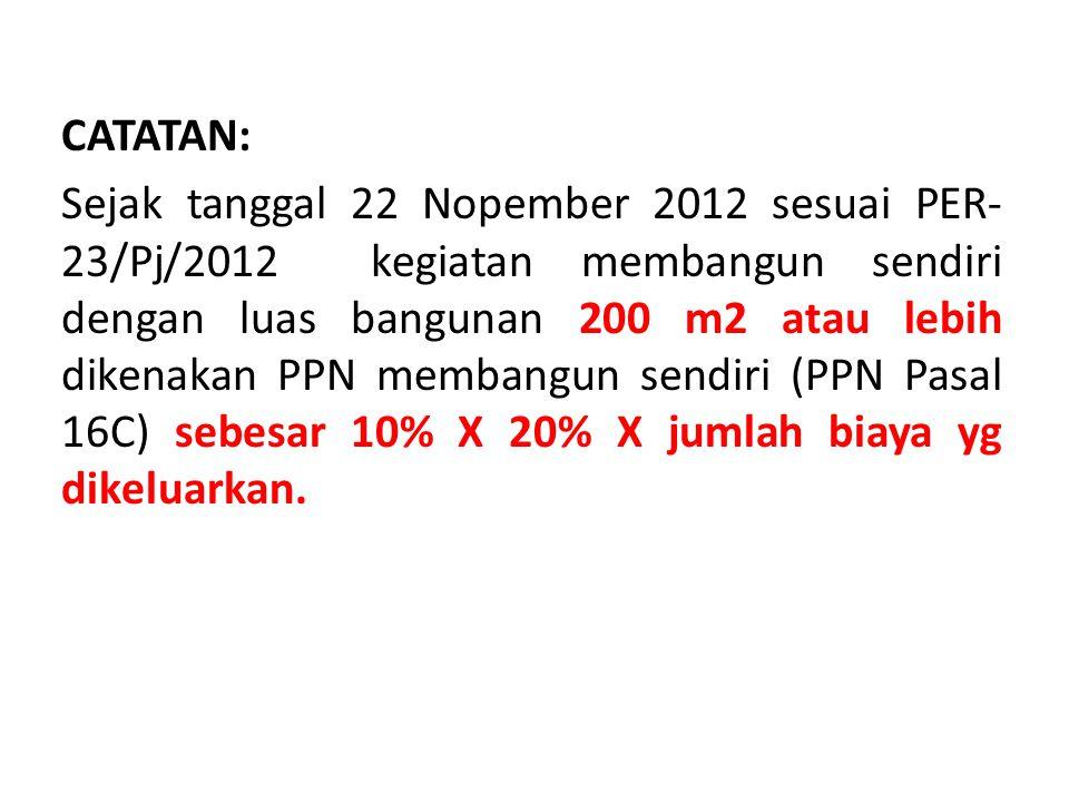CATATAN: Sejak tanggal 22 Nopember 2012 sesuai PER-23/Pj/2012 kegiatan membangun sendiri dengan luas bangunan 200 m2 atau lebih dikenakan PPN membangun sendiri (PPN Pasal 16C) sebesar 10% X 20% X jumlah biaya yg dikeluarkan.