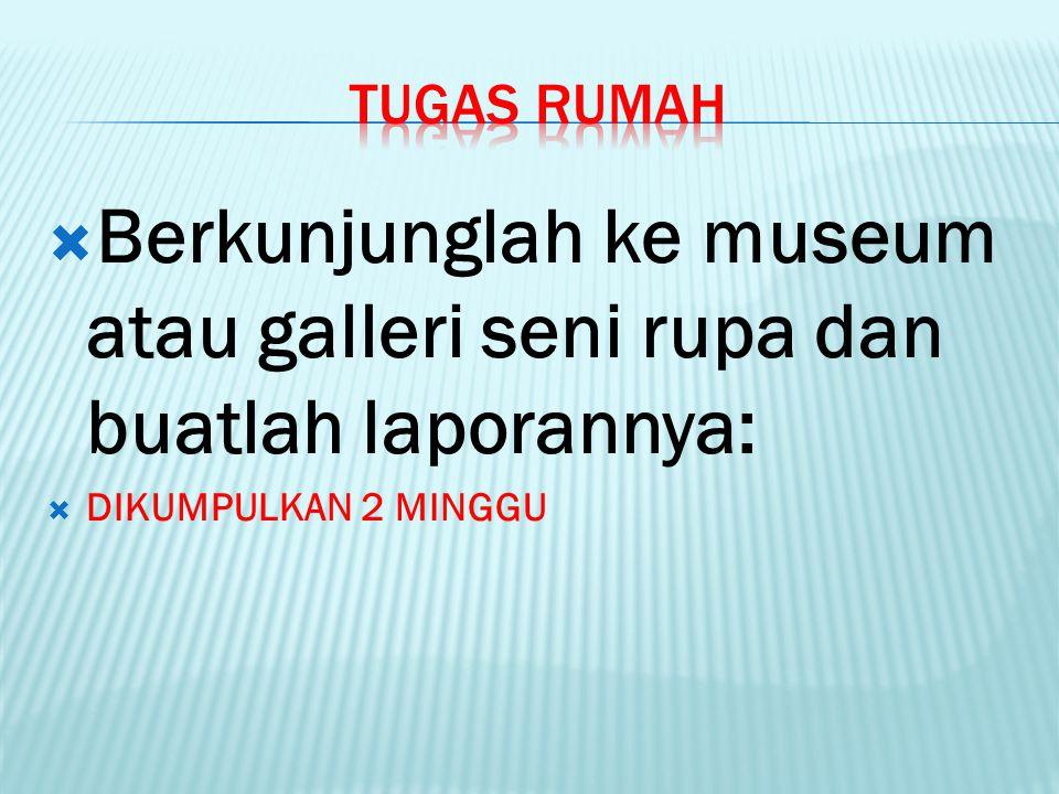 Berkunjunglah ke museum atau galleri seni rupa dan buatlah laporannya: