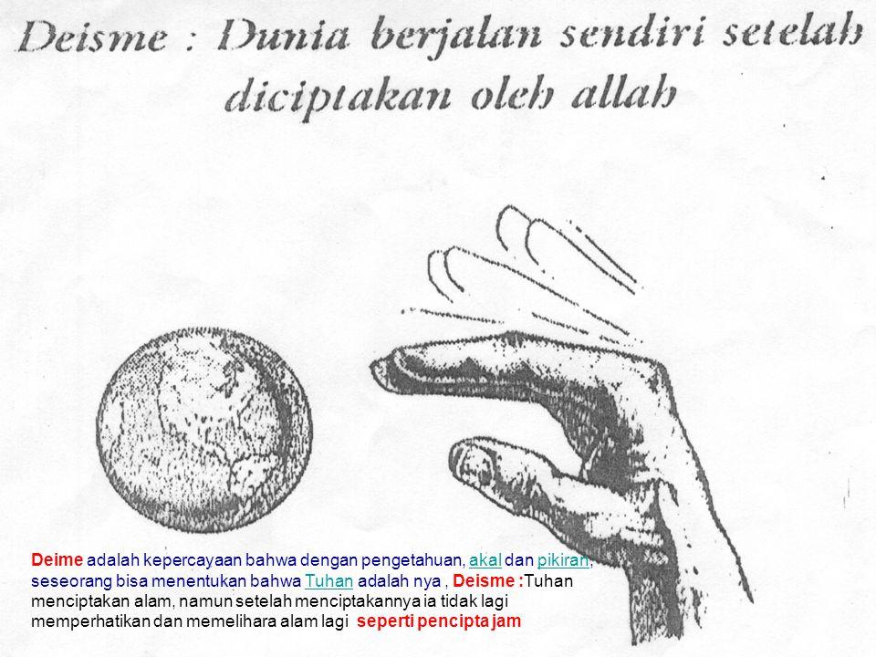 Deime adalah kepercayaan bahwa dengan pengetahuan, akal dan pikiran, seseorang bisa menentukan bahwa Tuhan adalah nya , Deisme :Tuhan menciptakan alam, namun setelah menciptakannya ia tidak lagi memperhatikan dan memelihara alam lagi seperti pencipta jam