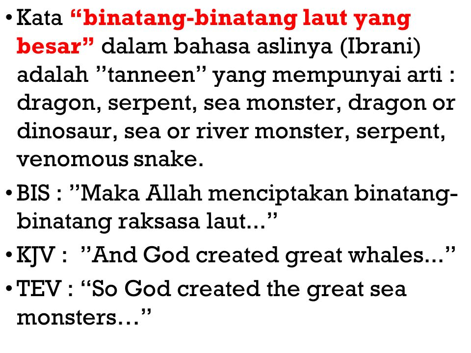 Kata binatang-binatang laut yang besar dalam bahasa aslinya (Ibrani) adalah tanneen yang mempunyai arti : dragon, serpent, sea monster, dragon or dinosaur, sea or river monster, serpent, venomous snake.